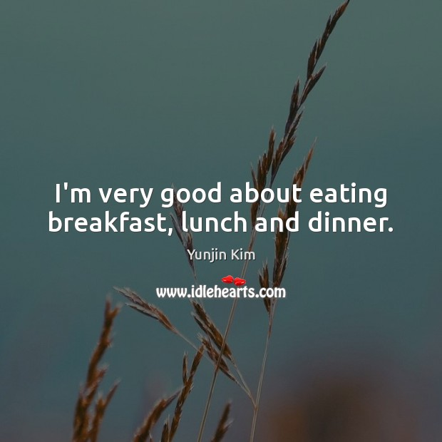 Image, I'm very good about eating breakfast, lunch and dinner.