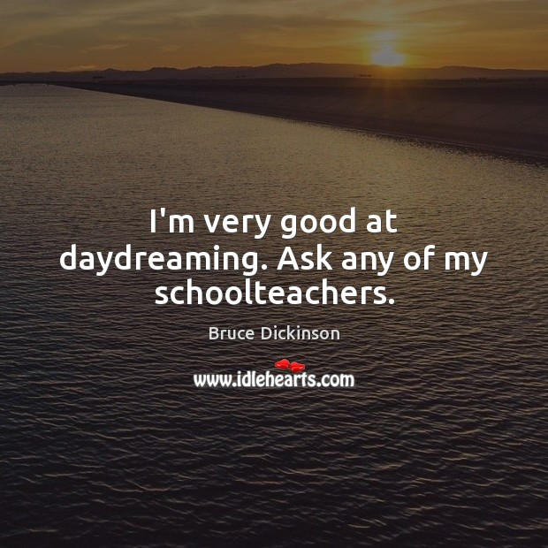 I'm very good at daydreaming. Ask any of my schoolteachers. Bruce Dickinson Picture Quote