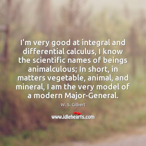 I'm very good at integral and differential calculus, I know the scientific W. S. Gilbert Picture Quote