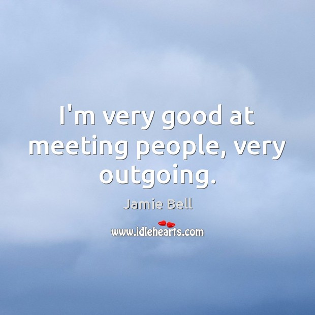 I'm very good at meeting people, very outgoing. Image
