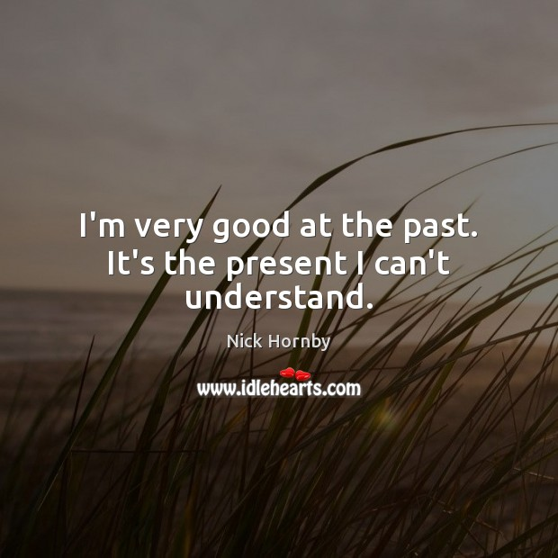 I'm very good at the past. It's the present I can't understand. Nick Hornby Picture Quote