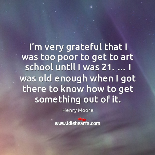 I'm very grateful that I was too poor to get to art school until I was 21. Henry Moore Picture Quote