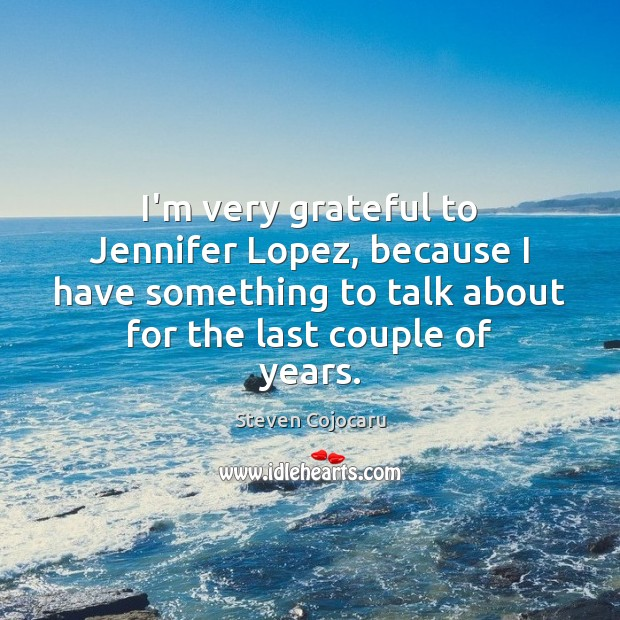 Image, I'm very grateful to Jennifer Lopez, because I have something to talk