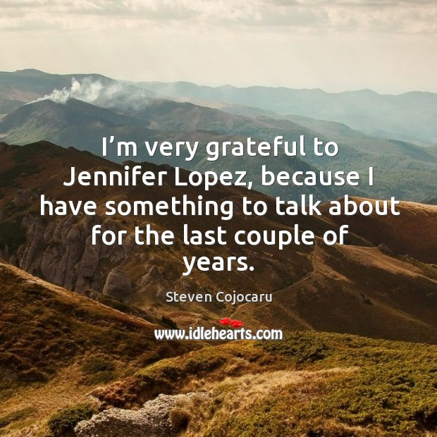 I'm very grateful to jennifer lopez, because I have something to talk about for the last couple of years. Steven Cojocaru Picture Quote