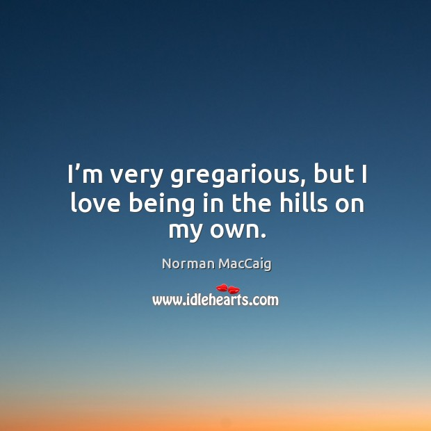 I'm very gregarious, but I love being in the hills on my own. Image