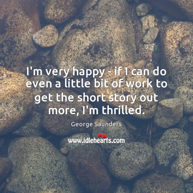 I'm very happy – if I can do even a little bit George Saunders Picture Quote