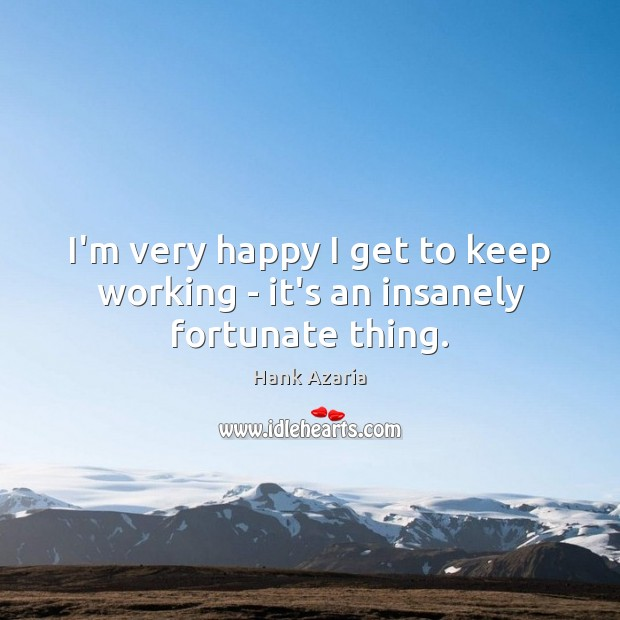 I'm very happy I get to keep working – it's an insanely fortunate thing. Hank Azaria Picture Quote