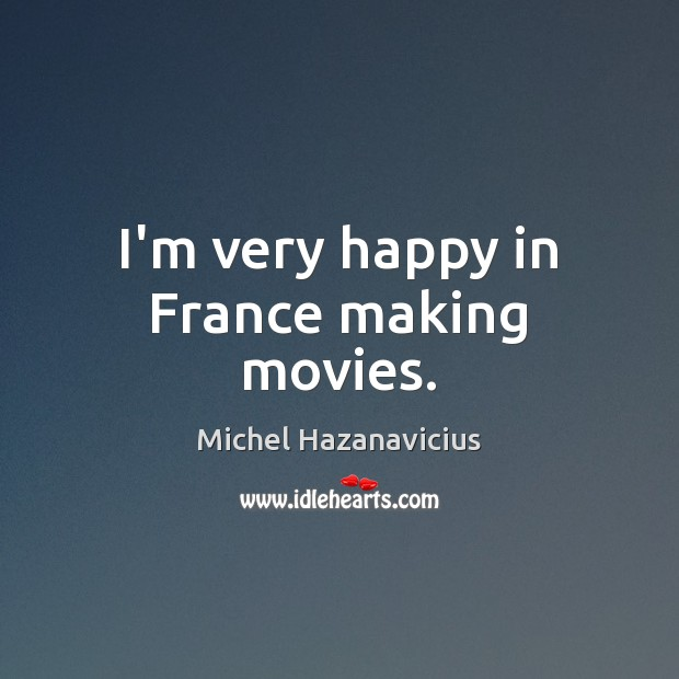 I'm very happy in France making movies. Movies Quotes Image
