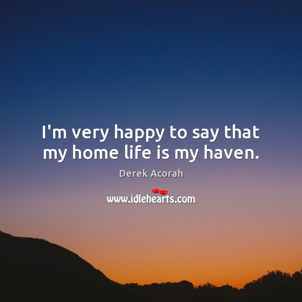 I'm very happy to say that my home life is my haven. Image