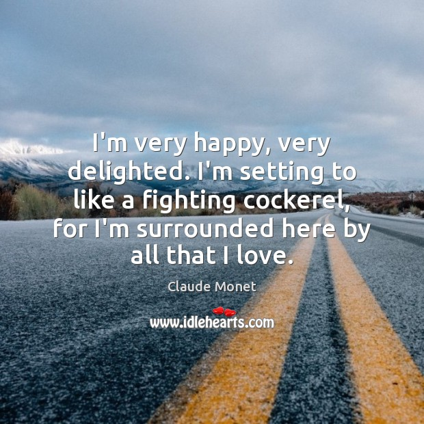 I'm very happy, very delighted. I'm setting to like a fighting cockerel, Claude Monet Picture Quote