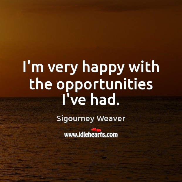 I'm very happy with the opportunities I've had. Sigourney Weaver Picture Quote