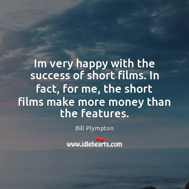 Image, Im very happy with the success of short films. In fact, for