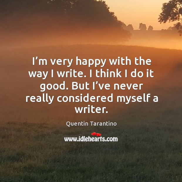 I'm very happy with the way I write. I think I do it good. But I've never really considered myself a writer. Image