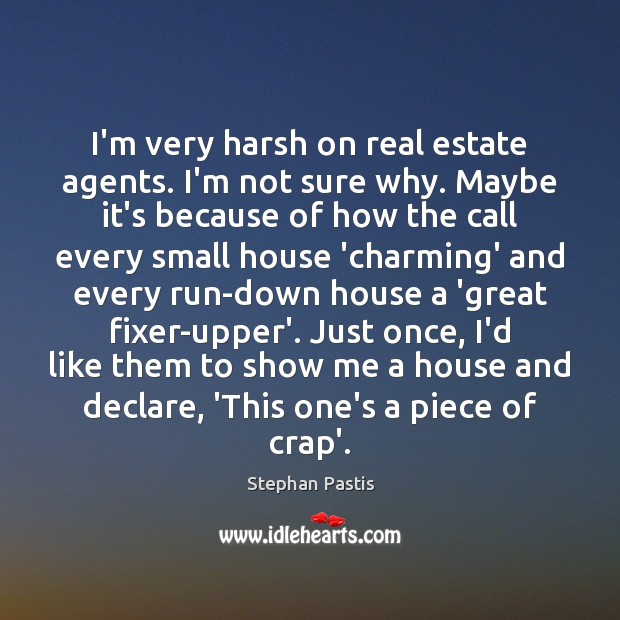 I'm very harsh on real estate agents. I'm not sure why. Maybe Stephan Pastis Picture Quote