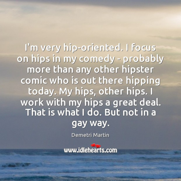 Image, I'm very hip-oriented. I focus on hips in my comedy – probably