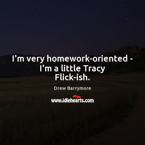 I'm very homework-oriented – I'm a little Tracy Flick-ish. Image