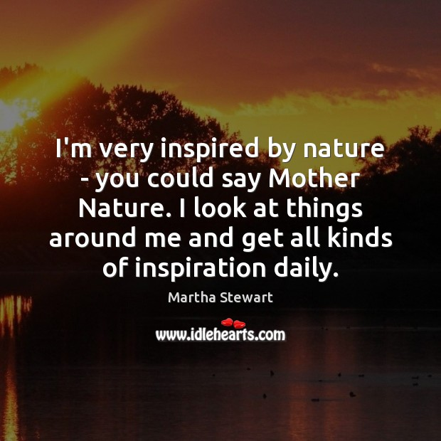 I'm very inspired by nature – you could say Mother Nature. I Martha Stewart Picture Quote