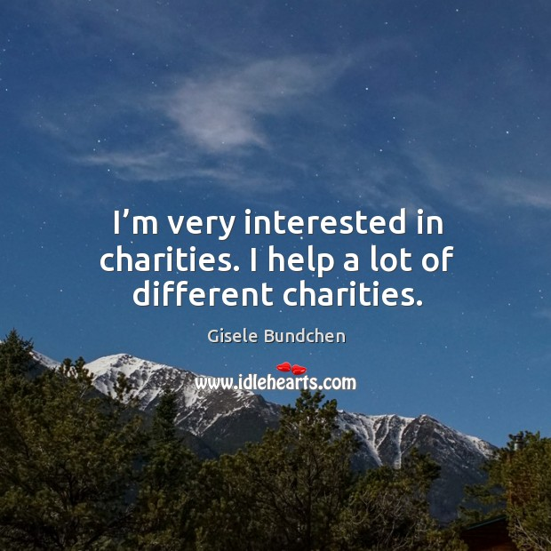Image, I'm very interested in charities. I help a lot of different charities.