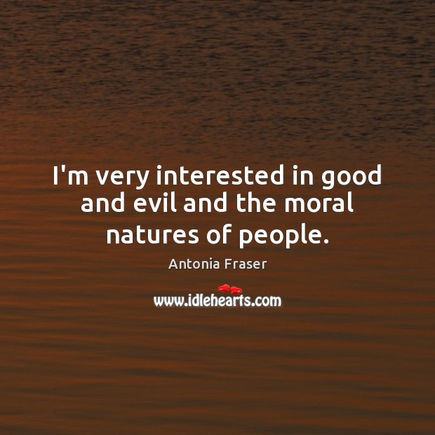 Image, I'm very interested in good and evil and the moral natures of people.