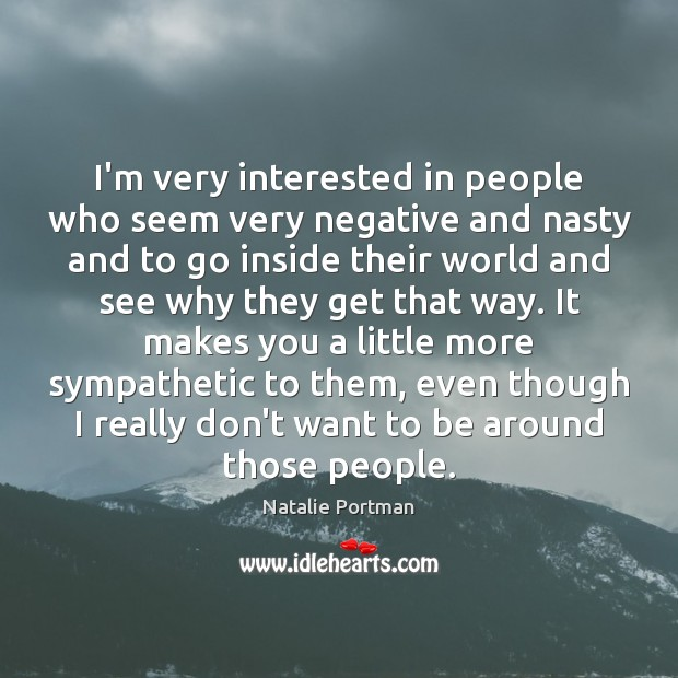 I'm very interested in people who seem very negative and nasty and Natalie Portman Picture Quote