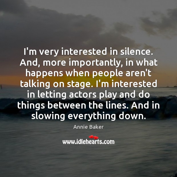 Image, I'm very interested in silence. And, more importantly, in what happens when