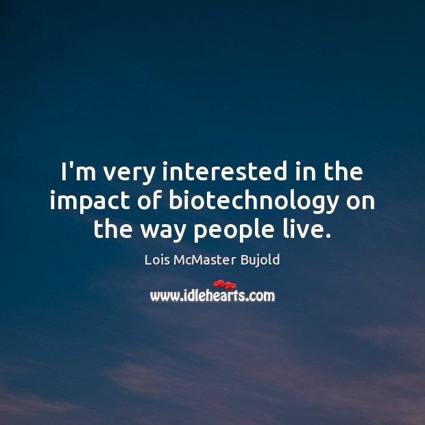 I'm very interested in the impact of biotechnology on the way people live. Lois McMaster Bujold Picture Quote