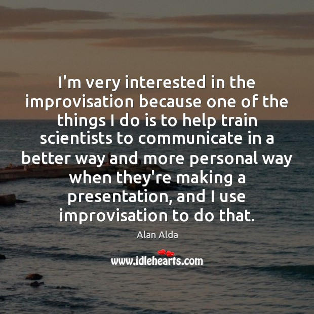 I'm very interested in the improvisation because one of the things I Alan Alda Picture Quote