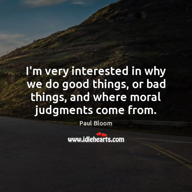 Paul Bloom Picture Quote image saying: I'm very interested in why we do good things, or bad things,