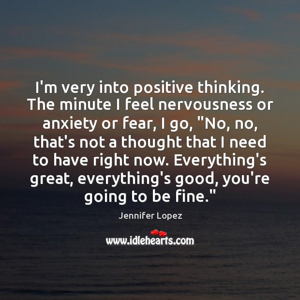 I'm very into positive thinking. The minute I feel nervousness or anxiety Jennifer Lopez Picture Quote
