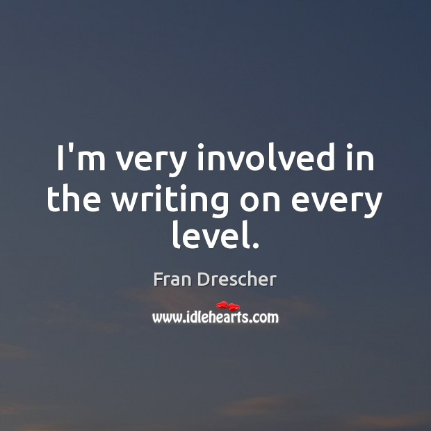 I'm very involved in the writing on every level. Image