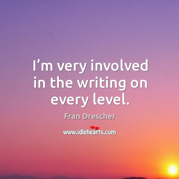 I'm very involved in the writing on every level. Fran Drescher Picture Quote