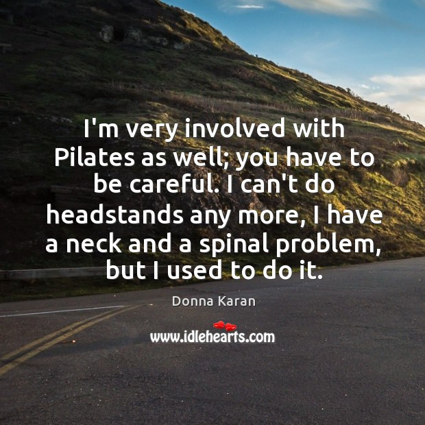 I'm very involved with Pilates as well; you have to be careful. Image