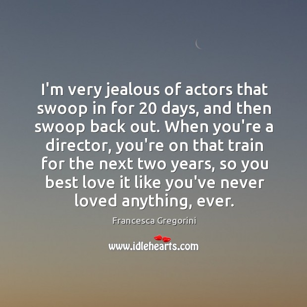 I'm very jealous of actors that swoop in for 20 days, and then Best Love Quotes Image
