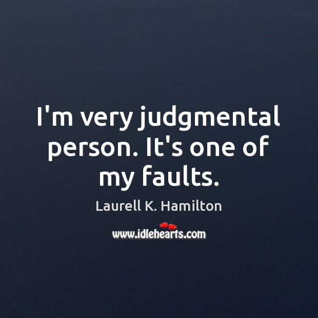 Image, I'm very judgmental person. It's one of my faults.