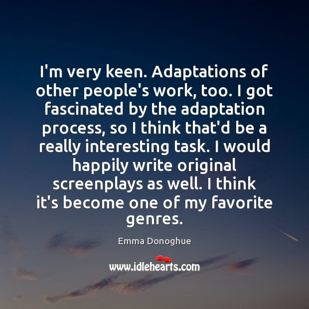 I'm very keen. Adaptations of other people's work, too. I got fascinated Image