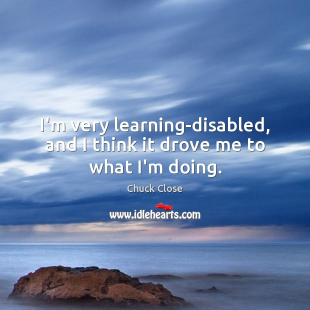 I'm very learning-disabled, and I think it drove me to what I'm doing. Chuck Close Picture Quote