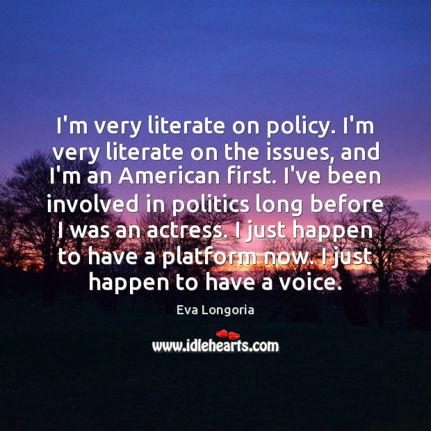 I'm very literate on policy. I'm very literate on the issues, and Eva Longoria Picture Quote