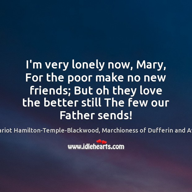 I'm very lonely now, Mary, For the poor make no new friends; Lonely Quotes Image
