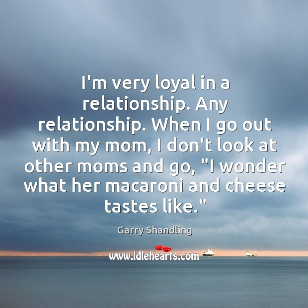 I'm very loyal in a relationship. Any relationship. When I go out Image