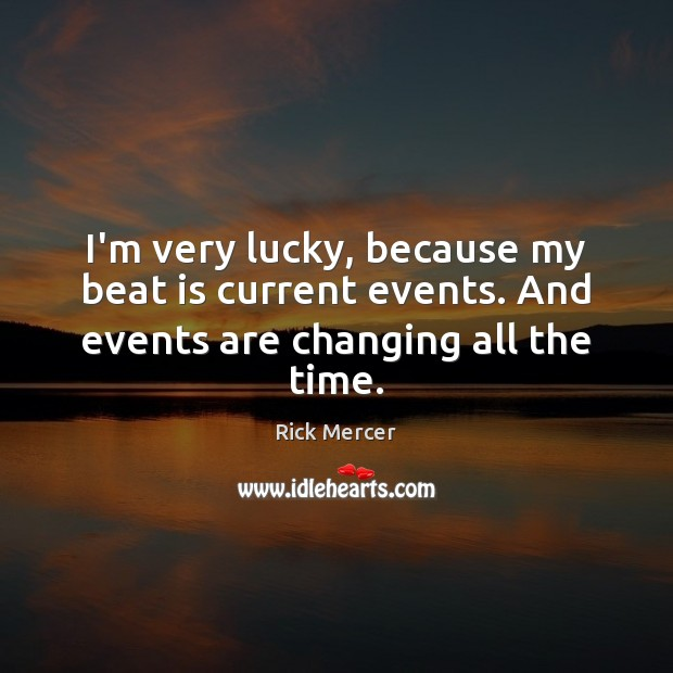 I'm very lucky, because my beat is current events. And events are changing all the time. Rick Mercer Picture Quote
