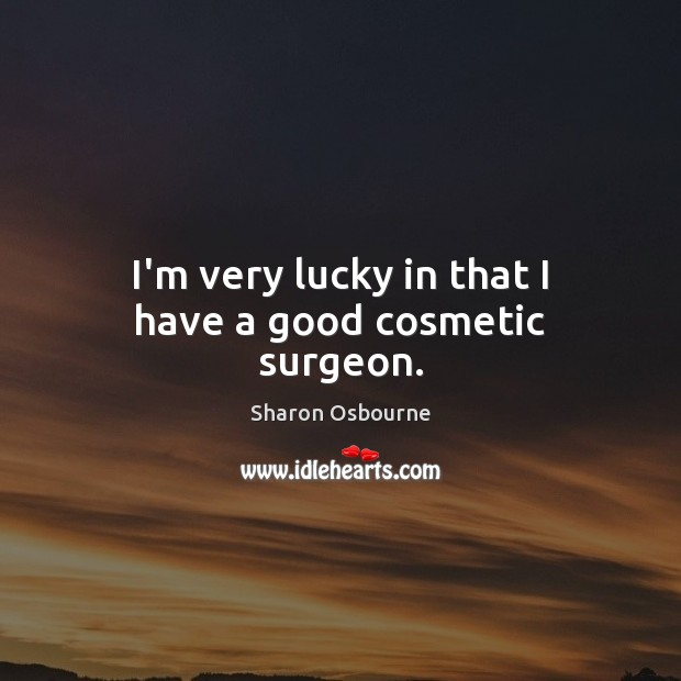 I'm very lucky in that I have a good cosmetic surgeon. Image