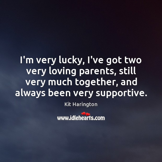 I'm very lucky, I've got two very loving parents, still very much Image