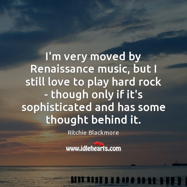 I'm very moved by Renaissance music, but I still love to play Ritchie Blackmore Picture Quote