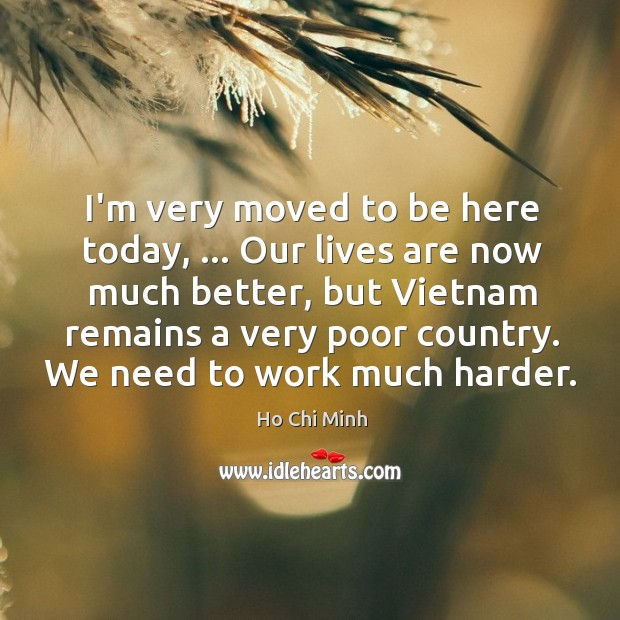 I'm very moved to be here today, … Our lives are now much Ho Chi Minh Picture Quote