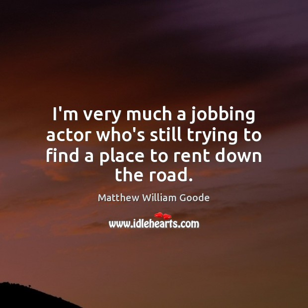 Image, I'm very much a jobbing actor who's still trying to find a place to rent down the road.