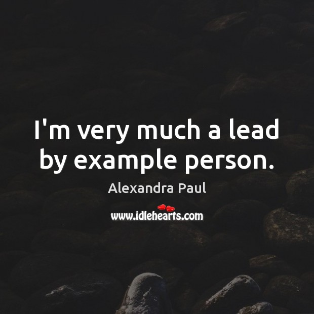 Image, I'm very much a lead by example person.
