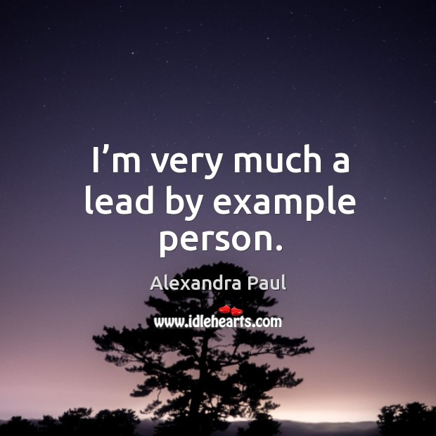 I'm very much a lead by example person. Image