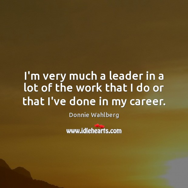 I'm very much a leader in a lot of the work that I do or that I've done in my career. Donnie Wahlberg Picture Quote