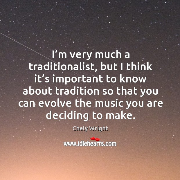 I'm very much a traditionalist, but I think it's important to know about tradition Chely Wright Picture Quote