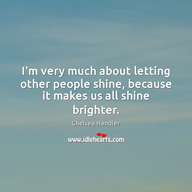 I'm very much about letting other people shine, because it makes us all shine brighter. Image